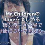 Mr.ChildrenのLiveを楽しめる暇なラーメン屋で健康について考える