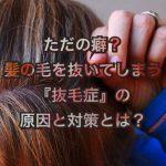 ただの癖?髪の毛を抜いてしまう『抜毛症』の原因と対策とは?